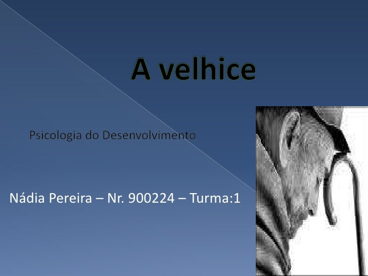 A velhice<br />Psicologia do Desenvolvimento<br />Nádia Pereira – Nr. 900224 – Turma:1<br />