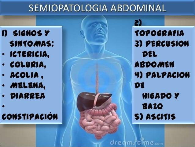 SEMIOPATOLOGIA ABDOMINAL 1) SIGNOS Y SINTOMAS: • Ictericia, • Coluria, • Acolia , • Melena, • Diarrea • Constipación  2) T...