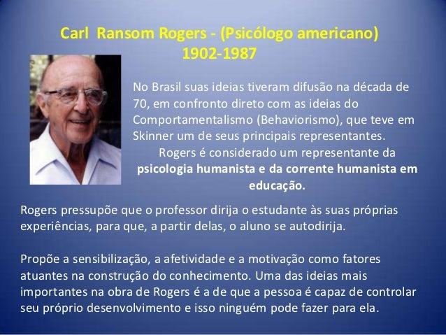 Carl Ransom Rogers - (Psicólogo americano)                      1902-1987                    No Brasil suas ideias tiveram...