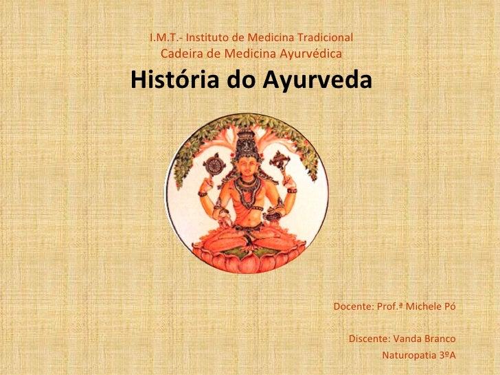 I.M.T.- Instituto de Medicina Tradicional Cadeira de Medicina Ayurvédica História do Ayurveda Docente: Prof.ª Michele Pó D...