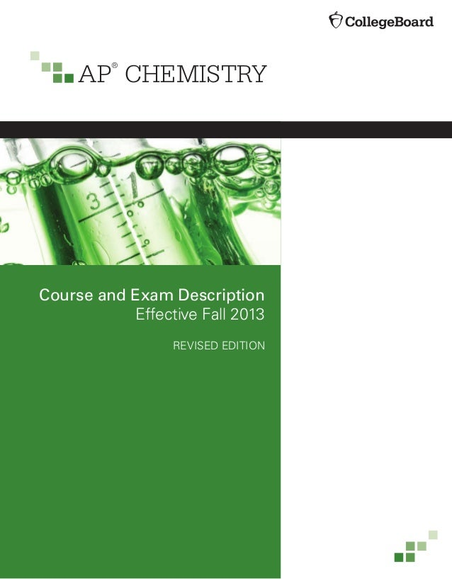 AP ® CHEMISTRY Course and Exam Description Effective Fall 2013 REVISED EDITION