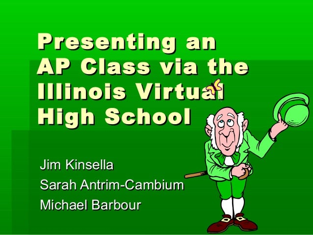 Pr esenting anAP Class via theIllinois Vir tualHigh SchoolJim KinsellaSarah Antrim-CambiumMichael Barbour