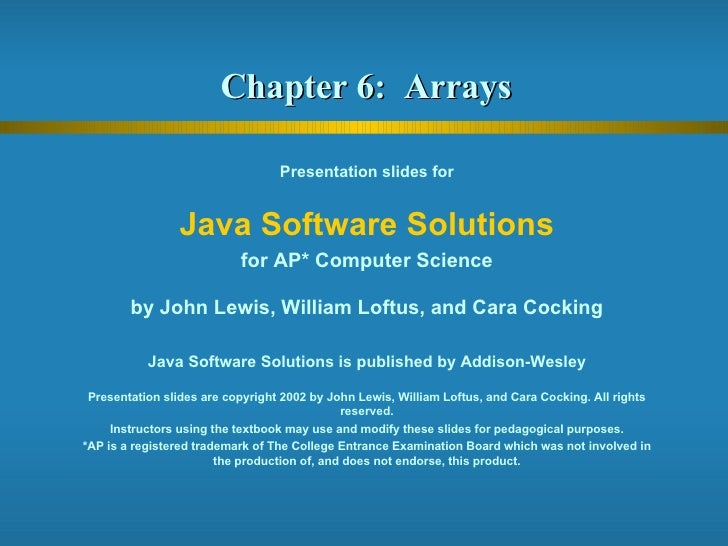 Chapter 6:  Arrays  Presentation slides for Java Software Solutions for AP* Computer Science by John Lewis, William Loftus...