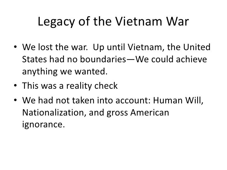 Legacy of the Vietnam War• We lost the war. Up until Vietnam, the United  States had no boundaries—We could achieve  anyth...