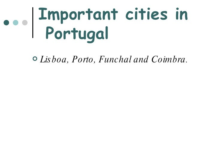 Important cities in  Portugal <ul><li>Lisboa, Porto, Funchal and Coimbra. </li></ul>
