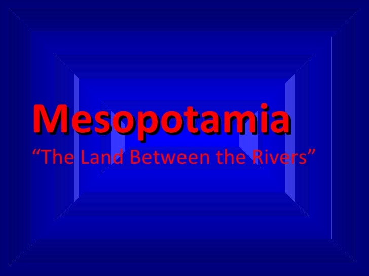 """Mesopotamia """"The Land Between the Rivers"""""""
