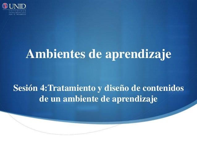 Ambientes de aprendizaje  Sesión 4:Tratamiento y diseño de contenidos  de un ambiente de aprendizaje