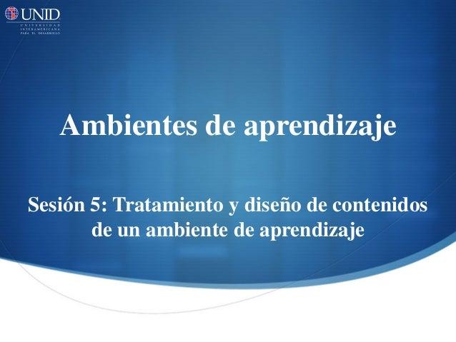 Ambientes de aprendizaje  Sesión 5: Tratamiento y diseño de contenidos de un ambiente de aprendizaje