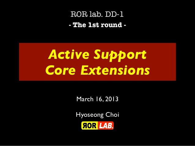 ROR lab. DD-1   - The 1st round -Active SupportCore Extensions     March 16, 2013     Hyoseong Choi