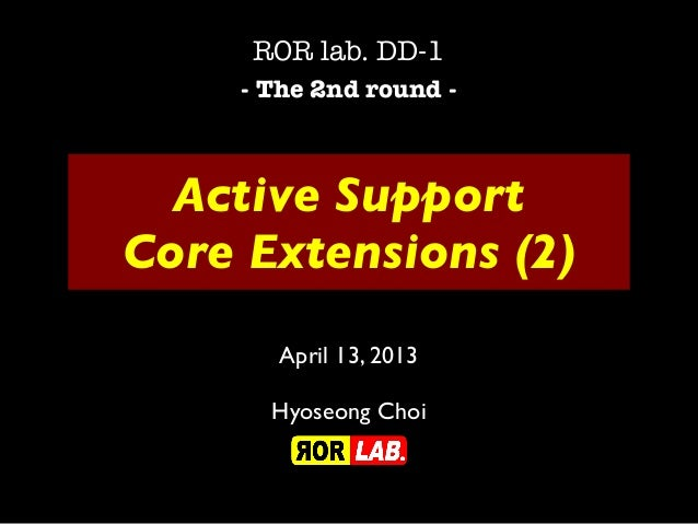 Active SupportCore Extensions (2)ROR lab. DD-1- The 2nd round -April 13, 2013Hyoseong Choi