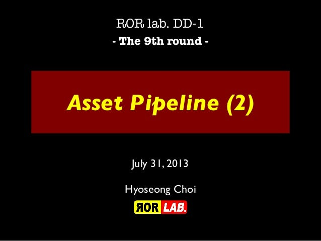 Asset Pipeline (2) ROR lab. DD-1 - The 9th round - July 31, 2013 Hyoseong Choi