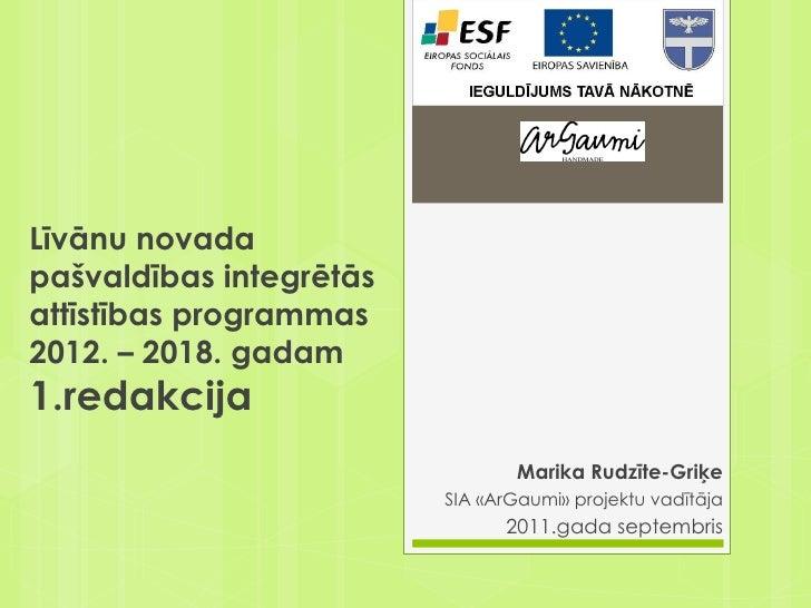 Marika Rudzīte-Griķe SIA «ArGaumi» projektu vadītāja 2011.gada septembris Līvānu novada pašvaldības integrētās attīstības ...