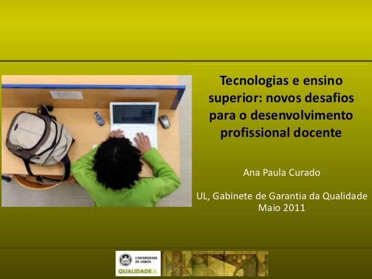 Tecnologias e ensino superior: novos desafios para o desenvolvimento profissional docente<br />Ana Paula Curado<br />UL, G...