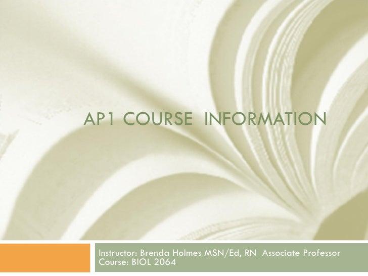 AP1 COURSE  INFORMATION Instructor: Brenda Holmes MSN/Ed, RN  Associate Professor Course: BIOL 2064