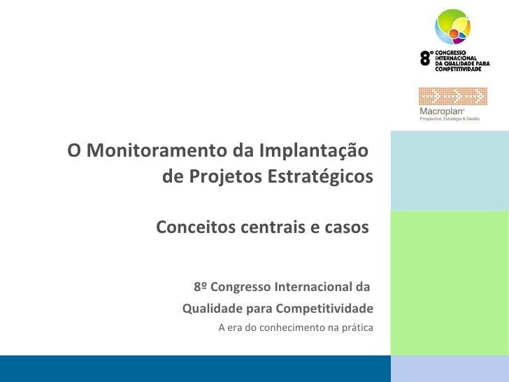 O Monitoramento da Implantação  de Projetos Estratégicos Conceitos centrais e casos  8º Congresso Internacional da  Qualid...