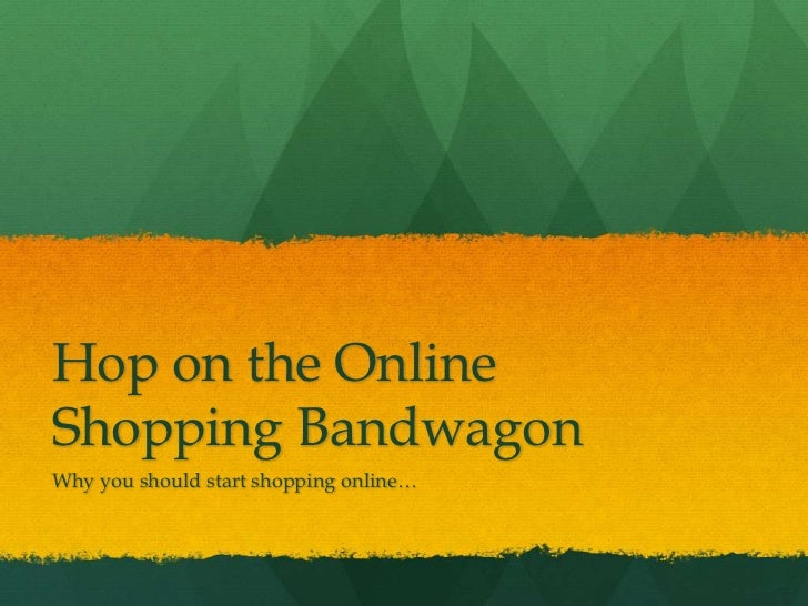 Hop on the Online Shopping Bandwagon<br />Why you should start shopping online…<br />