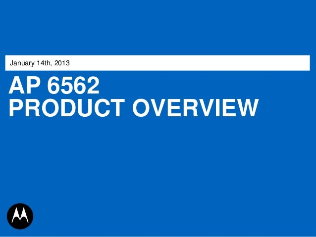 January 14th, 2013  AP 6562 PRODUCT OVERVIEW  MOTOROLA, MOTO, MOTOROLA SOLUTIONS and the Stylized M Logo are trademarks or...