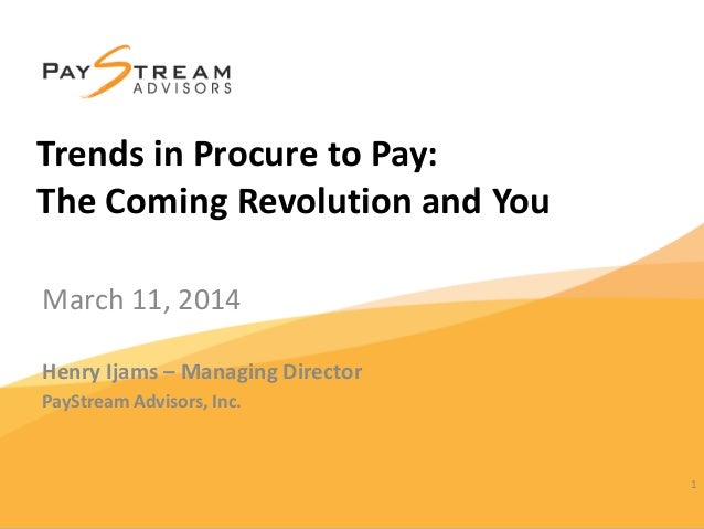 March 11, 2014 Henry Ijams – Managing Director PayStream Advisors, Inc. 1 Trends in Procure to Pay: The Coming Revolution ...