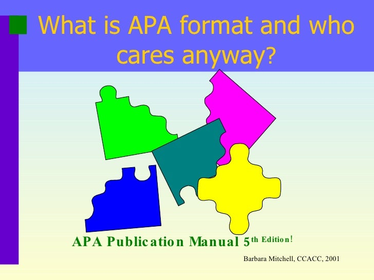 What is APA format and who cares anyway ? APA Publication Manual 5 th  Edition! Barbara Mitchell, CCACC, 2001
