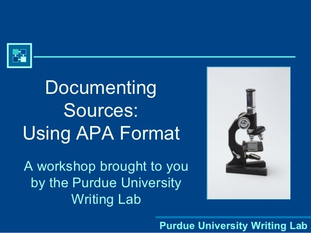 Documenting    Sources:Using APA FormatA workshop brought to you by the Purdue University        Writing Lab              ...