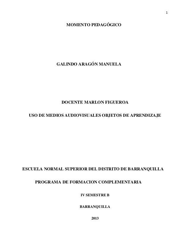 1 MOMENTO PEDAGÓGICO GALINDO ARAGÓN MANUELA DOCENTE MARLON FIGUEROA USO DE MEDIOS AUDIOVISUALES OBJETOS DE APRENDIZAJE ESC...