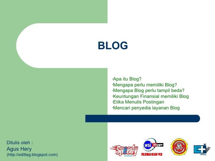 BLOG <ul><li>Apa itu Blog? </li></ul><ul><li>Mengapa perlu memiliki Blog? </li></ul><ul><li>Mengapa Blog perlu tampil beda...
