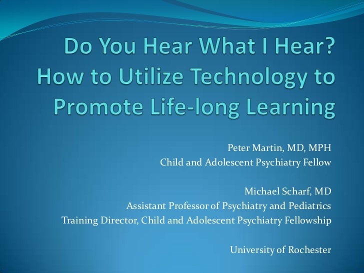 Do You Hear What I Hear?How to Utilize Technology to Promote Life-long Learning<br />Peter Martin, MD, MPH<br />Child and ...