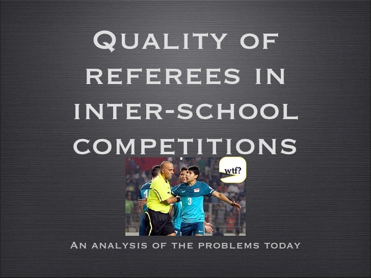 Quality of referees in inter-school competitions <ul><li>An analysis of the problems today </li></ul>wtf?
