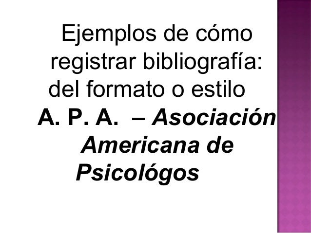 Ejemplos de cómoregistrar bibliografía:del formato o estiloA. P. A. – AsociaciónAmericana dePsicológos
