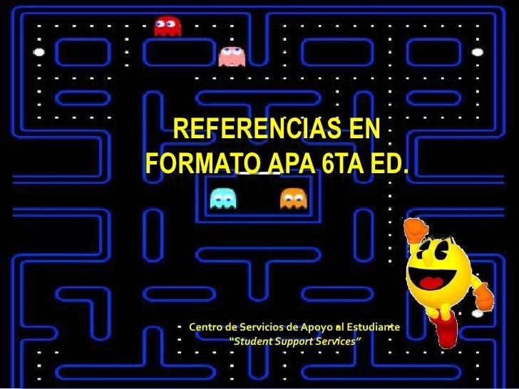 """REFERENCIAS ENFORMATO APA 6TA ED.   Centro de Servicios de Apoyo al Estudiante           """"Student Support Services"""""""