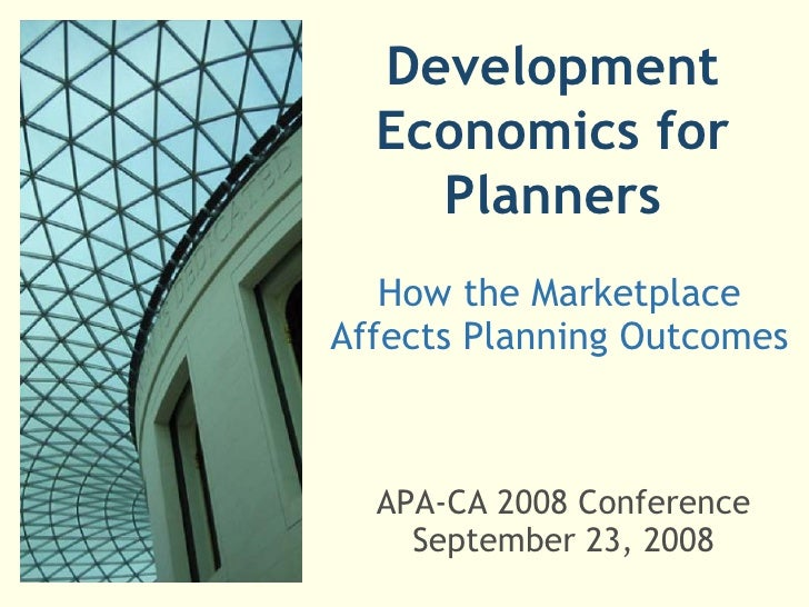 Development Economics for Planners How the Marketplace Affects Planning Outcomes APA-CA 2008 Conference September 23, 2008