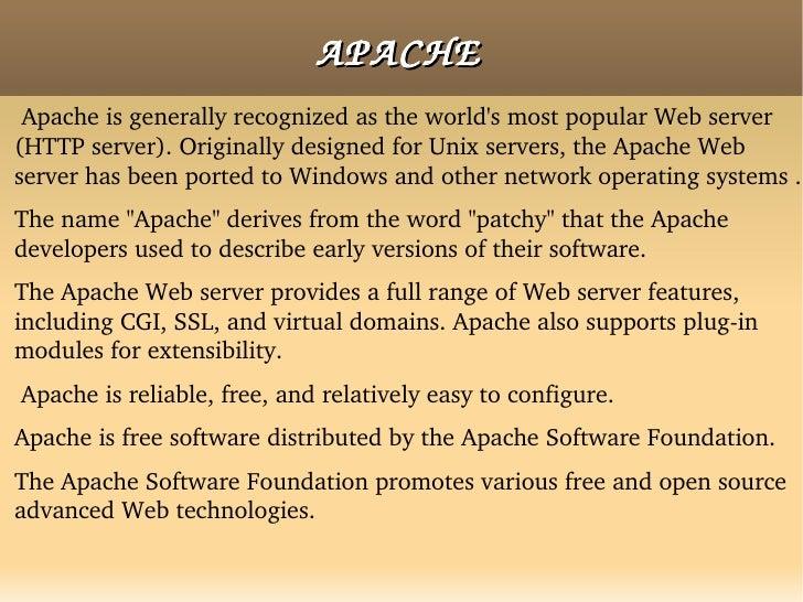 APACHE <ul><li>Apache is generally recognized as the world's most popular Web server (HTTP server). Originally designed fo...