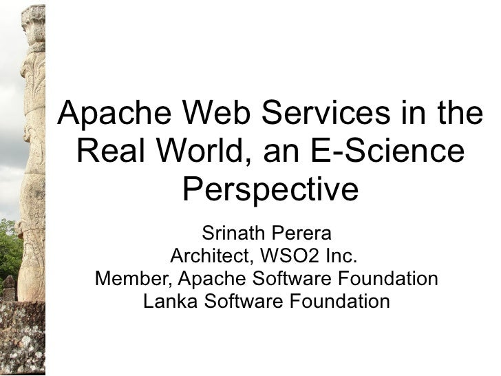 Apache Web Services in the  Real World, an E-Science        Perspective             Srinath Perera         Architect, WSO2...