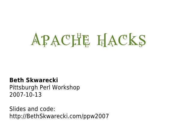 Apache Hacks  Beth Skwarecki Pittsburgh Perl Workshop 2007-10-13  Slides and code: http://BethSkwarecki.com/ppw2007