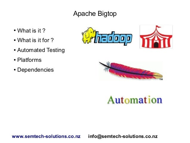 Apache Bigtop ●  What is it ?  ●  What is it for ?  ●  Automated Testing  ●  Platforms  ●  Dependencies  www.semtech-solut...