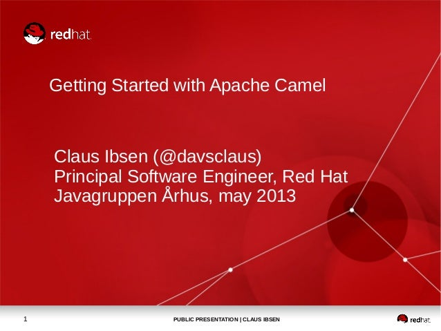 PUBLIC PRESENTATION | CLAUS IBSEN1Getting Started with Apache CamelClaus Ibsen (@davsclaus)Principal Software Engineer, Re...
