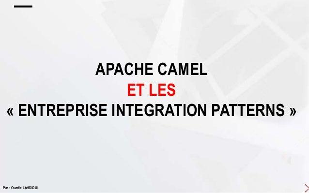 APACHE CAMEL ET LES « ENTREPRISE INTEGRATION PATTERNS » Par : Ouadie LAHDIOUI