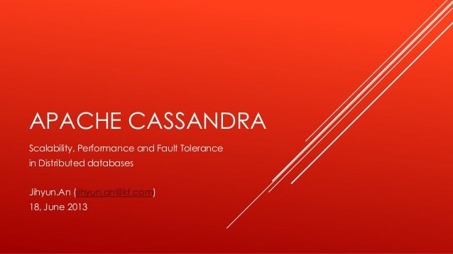 APACHE CASSANDRA Scalability, Performance and Fault Tolerance in Distributed databases Jihyun.An (jihyun.an@kt.com) 18, Ju...