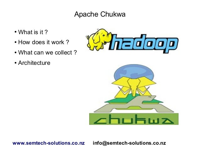 Apache Chukwa ● What is it ? ● How does it work ? ● What can we collect ? ● Architecture www.semtech-solutions.co.nz info@...