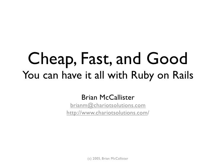 Cheap, Fast, and Good You can have it all with Ruby on Rails               Brian McCallister           brianm@chariotsolut...
