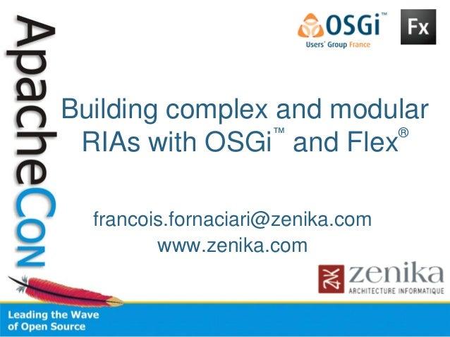 Building complex and modular RIAs with OSGi ™ and Flex ® francois.fornaciari@zenika.com www.zenika.com