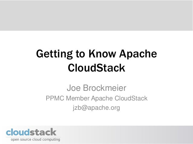Getting to Know Apache      CloudStack       Joe Brockmeier PPMC Member Apache CloudStack        jzb@apache.org