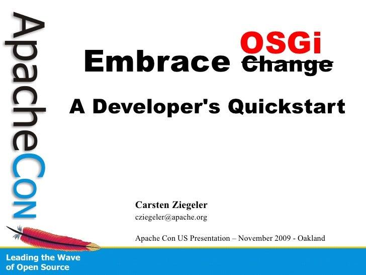 OSGi  Embrace                          Change A Developer's Quickstart         Carsten Ziegeler      cziegeler@apache.org ...