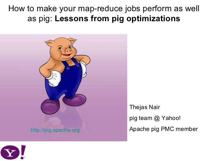 How to make your map-reduce jobs perform as well as pig:  Lessons from pig optimizations http://pig.apache.org Thejas Nair...