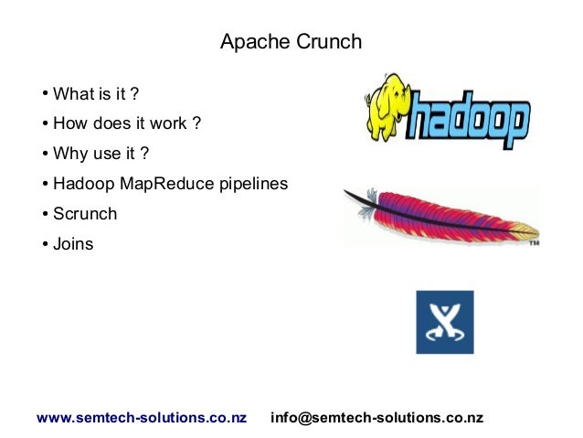 Apache Crunch ●  What is it ?  ●  How does it work ?  ●  Why use it ?  ●  Hadoop MapReduce pipelines  ●  Scrunch  ●  Joins...