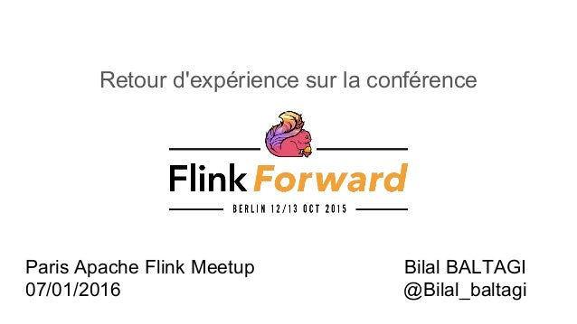 Retour d'expérience sur la conférence Bilal BALTAGI @Bilal_baltagi Paris Apache Flink Meetup 07/01/2016