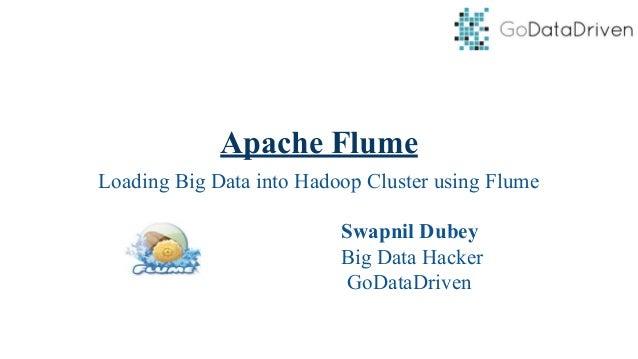 Apache Flume Loading Big Data into Hadoop Cluster using Flume Swapnil Dubey Big Data Hacker GoDataDriven