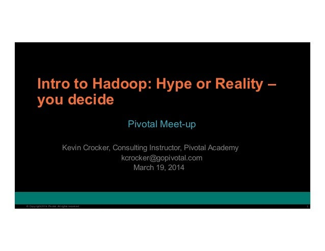 1© Copyright 2014 Pivotal. All rights reserved. 1© Copyright 2014 Pivotal. All rights reserved. Intro to Hadoop: Hype or R...