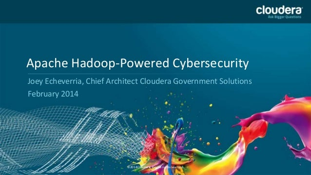Apache Hadoop-Powered Cybersecurity Joey Echeverria, Chief Architect Cloudera Government Solutions February 2014  1  ©2014...