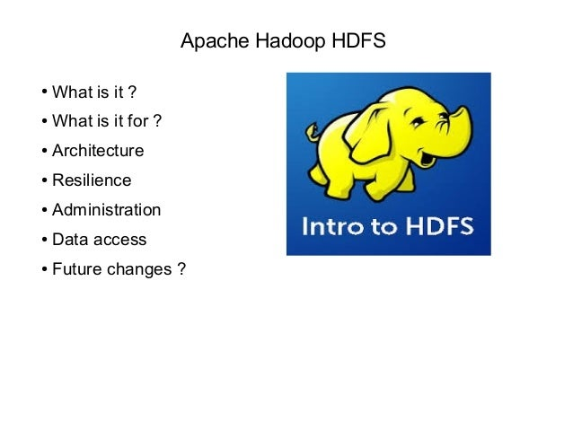 Apache Hadoop HDFS ● What is it ? ● What is it for ? ● Architecture ● Resilience ● Administration ● Data access ● Future c...